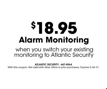 $18.95 Alarm Monitoring when you switch your existing monitoring to Atlantic Security. ATLANTIC SECURITY - 647-4564 With this coupon. Not valid with other offers or prior purchases. Expires 3-04-17.