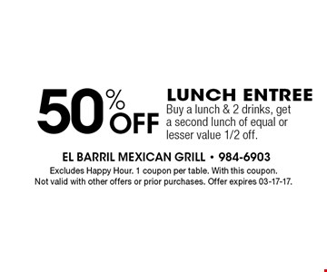 50% Off Lunch EntreeBuy a lunch & 2 drinks, get a second lunch of equal or lesser value 1/2 off.. Excludes Happy Hour. 1 coupon per table. With this coupon.Not valid with other offers or prior purchases. Offer expires 03-17-17.