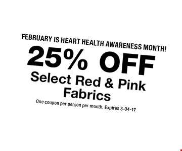 25% OFF Select Red & PinkFabrics. One coupon per person per month. Expires 3-04-17