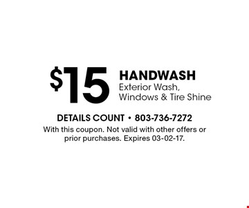 $15 Hand WASH Exterior Wash, Windows & Tire Shine. With this coupon. Not valid with other offers or prior purchases. Expires 03-02-17.