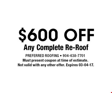 $600 OFF Any Complete Re-Roof. Preferred Roofing - 904-638-7701Must present coupon at time of estimate. Not valid with any other offer. Expires 03-04-17.
