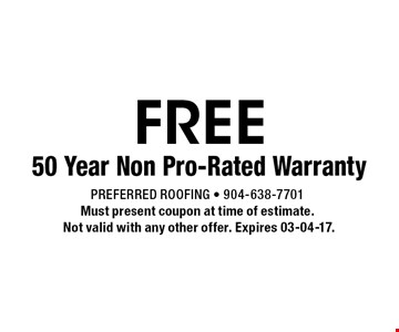 FREE 50 Year Non Pro-Rated Warranty. Preferred Roofing - 904-638-7701Must present coupon at time of estimate. Not valid with any other offer. Expires 03-04-17.