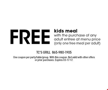 Free kids meal with the purchase of any adult entree at menu price(only one free meal per adult). TC's Grill 865-980-1905One coupon per party/table/group. With this coupon. Not valid with other offers or prior purchases. Expires 03-17-17.
