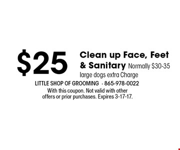 $25 Clean up Face, Feet & Sanitary Normally $30-35 large dogs extra Charge. With this coupon. Not valid with otheroffers or prior purchases. Expires 3-17-17.