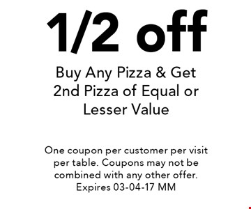 1/2 off Buy Any Pizza & Get 2nd Pizza of Equal or Lesser Value. One coupon per customer per visit per table. Coupons may not be combined with any other offer. Expires 03-04-17 MM