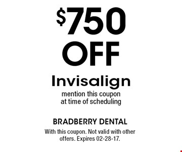 $750 Off Invisalign mention this coupon at time of scheduling. With this coupon. Not valid with other offers. Expires 02-28-17.