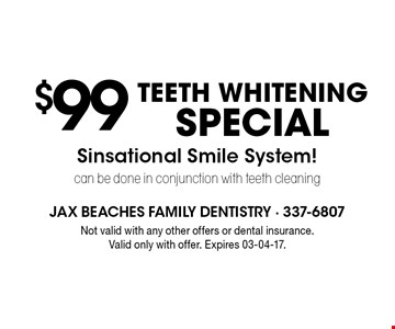 $99TEETH WHITENING SPECIALSinsational Smile System! can be done in conjunction with teeth cleaning . Not valid with any other offers or dental insurance. Valid only with offer. Expires 03-04-17.
