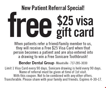 New Patient Referral Special! Free $25 visa gift card. When patients refer a friend/family member to us, they will receive a Free $25 Visa Card when that person becomes a patient and are also entered into a drawing to win a Free Sonicare Toothbrush! Limit 1 Visa Card every 90 days. Sonicare drawing is held every 90 days. Name of referral must be given at time of 1st visit. With this coupon. Not to be combined with any other offers. Transferable. Please share with your family and friends. Expires 4-30-17.