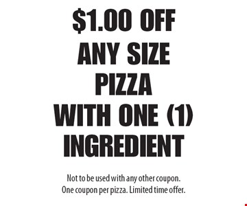 $1.00 off any size pizza with one (1) ingredient. Not to be used with any other coupon. One coupon per pizza. Limited time offer.