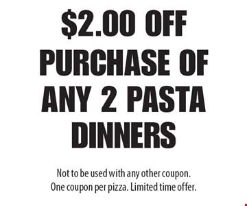 $2.00 off purchase of any 2 pasta dinners. Not to be used with any other coupon. One coupon per pizza. Limited time offer.