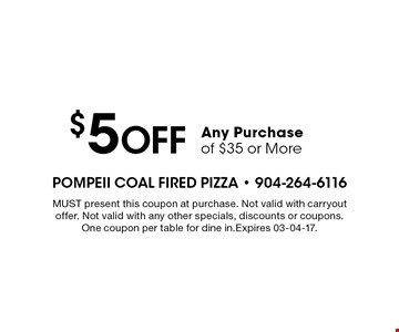 $5 Off Any Purchase of $35 or More. MUST present this coupon at purchase. Not valid with carryout offer. Not valid with any other specials, discounts or coupons. One coupon per table for dine in.Expires 03-04-17.