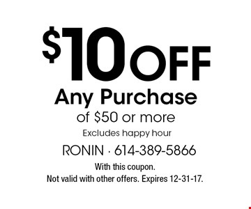 $10 Off Any Purchase of $50 or more. Excludes happy hour. With this coupon. Not valid with other offers. Expires 12-31-17.