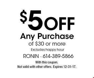 $5 Off Any Purchase of $30 or more. Excludes happy hour. With this coupon. Not valid with other offers. Expires 12-31-17.