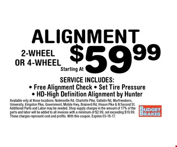$59.99 ALIGNMENT. Available only at these locations: Nolensville Rd. Charlotte Pike, Gallatin Rd, Murfreesboro, University, Kingston Pike, Government, Mobile Hwy, Brainerd Rd, Hixson Pike & N Second St. Additional Parts and Labor may be needed. Shop supply charges in the amount of 17% of the parts and labor will be added to all invoices with a minimum of $2.99, not exceeding $19.99. These charges represent cost and profits. With this coupon. Expires 03-18-17.