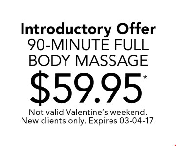 Introductory Offer 90-Minute Full Body Massage$59.95* . Not valid Valentine's weekend. New clients only. Expires 03-04-17.