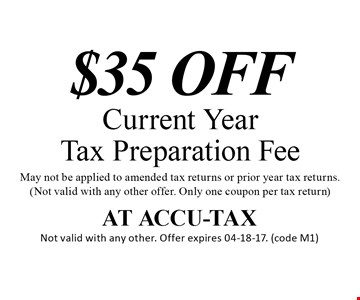 $35 OFFCurrent YearTax Preparation FeeMay not be applied to amended tax returns or prior year tax returns.(Not valid with any other offer. Only one coupon per tax return). AT ACCU-TAXNot valid with any other. Offer expires 04-18-17. (code M1)
