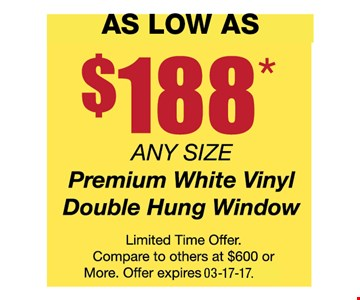 Kick-Off Special$188* any size premiumwhite vinyl double hung windows. Limited time offer. Compare to others at $600 or more. Offer expires 03-17-17.