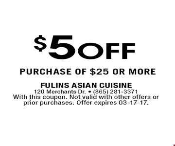 purchase of $25 or more. Fulins Asian Cuisine120 Merchants Dr. - (865) 281-3371With this coupon. Not valid with other offers or prior purchases. Offer expires 03-17-17.