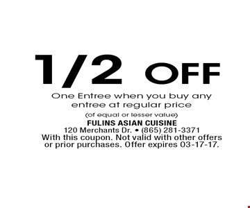 1/2Off One Entree when you buy any entree at regular price (of equal or lesser value). Fulins Asian Cuisine120 Merchants Dr. - (865) 281-3371With this coupon. Not valid with other offers or prior purchases. Offer expires 03-17-17.