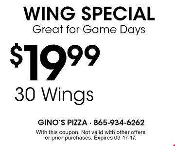 $19.99 30 WingsGreat for Game Days Wing Special. With this coupon. Not valid withother offers or prior purchases.Expires 03-17-17.