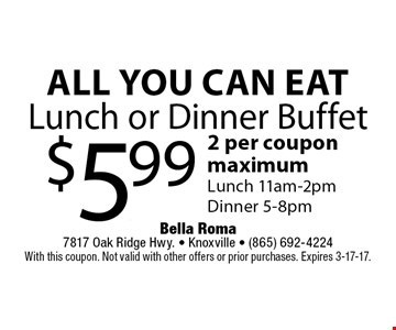 All You Can EatLunch or Dinner Buffet $5.99 2 per coupon maximumLunch 11am-2pmDinner 5-8pm. Bella Roma 7817 Oak Ridge Hwy. - Knoxville - (865) 692-4224With this coupon. Not valid with other offers or prior purchases. Expires 3-17-17.