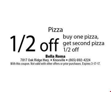 Pizza1/2 off buy one pizza,get second pizza1/2 off. Bella Roma 7817 Oak Ridge Hwy. - Knoxville - (865) 692-4224With this coupon. Not valid with other offers or prior purchases. Expires 3-17-17.