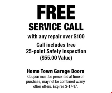 FREEService Callwith any repair over $100Call includes free 25-point Safety Inspection ($55.00 Value). Home Town Garage Doors Coupon must be presented at time of purchase, may not be combined w/any other offers. Expires 3-17-17.