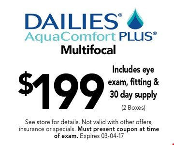 $199 Multifocal Includes eye exam, fitting &30 day supply (2 Boxes). See store for details. Not valid with other offers, insurance or specials. Must present coupon at timeof exam. Expires 03-04-17