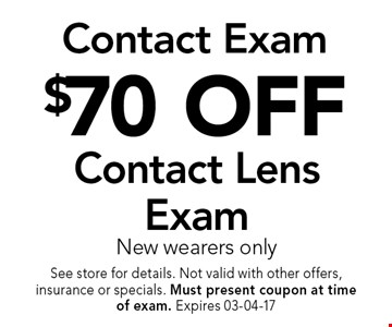 $70 OFF Contact Lens Exam New wearers only. See store for details. Not valid with other offers, insurance or specials. Must present coupon at timeof exam. Expires 03-04-17