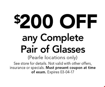 $200 OFF any CompletePair of Glasses (Pearle locations only). See store for details. Not valid with other offers, insurance or specials. Must present coupon at timeof exam. Expires 03-04-17