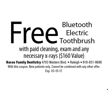 Free BluetoothElectric Toothbrush. with paid cleaning, exam and anynecessary x-rays ($160 Value)Naran Family Dentistry 4703 Western Blvd. - Raleigh - 919-851-9690With this coupon. New patients only. Cannot be combined with any other offer. Exp. 03-15-17.