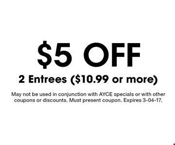 $5 off 2 Entrees ($10.99 or more). May not be used in conjunction with AYCE specials or with other coupons or discounts. Must present coupon. Expires 3-04-17.