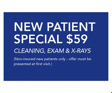 $59 NEW PATIENT SPECIAL CLEANING, EXAM & X-RAYS. (Non-insured new patients only - offer must be presented at first visit.)