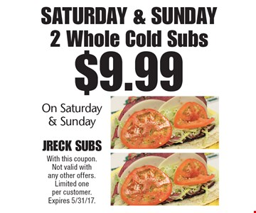 $9.99 For 2 Whole Cold Subs On Saturday & Sunday. With this coupon. Not valid with any other offers. Limited one per customer. Expires 5/31/17.