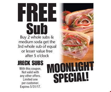 Moonlight Special! Free Sub. Buy 2 whole subs & medium soda get the 3rd whole sub of equal or lesser value free after 5 o'clock. With this coupon. Not valid with any other offers. Limited one per customer. Expires 5/31/17.
