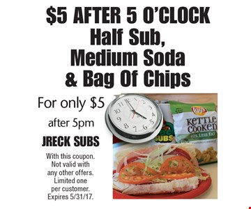 $5 After 5 O'clock! $5 Half Sub, Medium Soda & Bag Of Chips for only $5 after 5pm. With this coupon. Not valid with any other offers. Limited one per customer. Expires 5/31/17.