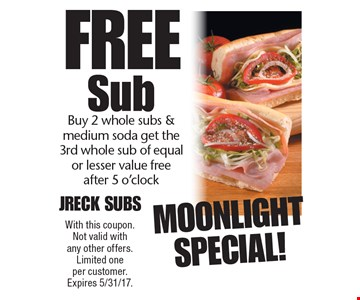 Moonlight Special! Free Sub Buy 2 whole subs & medium soda get the 3rd whole sub of equal or lesser value free after 5 o'clock. With this coupon. Not valid with any other offers. Limited one per customer. Expires 5/31/17.