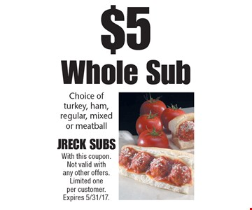 $5 Whole Sub. Choice of turkey, ham, regular, mixed or meatball. With this coupon. Not valid with any other offers. Limited one per customer. Expires 5/31/17.