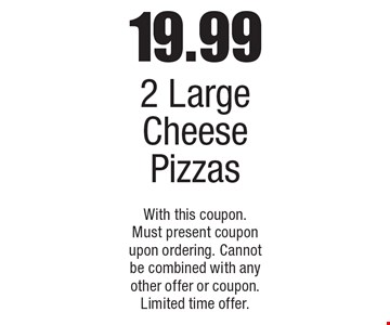 19.99 for 2 large cheese pizzas. With this coupon. Must present coupon upon ordering. Cannot be combined with any other offer or coupon. Limited time offer.