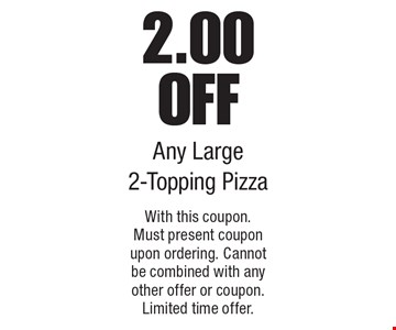 2.00 off any large 2-topping pizza. With this coupon. Must present coupon upon ordering. Cannot be combined with any other offer or coupon. Limited time offer.