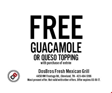 FREE GUACAMOLEOR QUESO TOPPING with purchase of entree. Must present offer. Not valid with other offers. Offer expires 03-18-17.