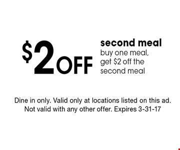 $2 Off second mealbuy one meal, get $2 off the second meal. Dine in only. Valid only at locations listed on this ad. Not valid with any other offer. Expires 3-31-17