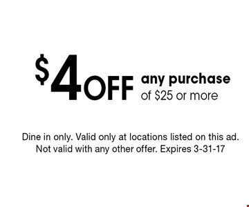 $4 Off any purchase of $25 or more. Dine in only. Valid only at locations listed on this ad. Not valid with any other offer. Expires 3-31-17