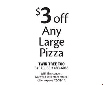 $3 off Any Large Pizza. With this coupon. Not valid with other offers. Offer expires 12-31-17.