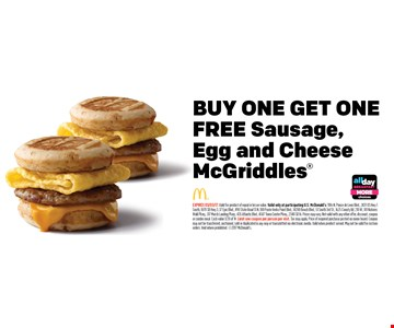 BUY ONE GET ONEFREE Sausage,Egg and CheeseMcGriddles. EXPIRES 03/03/17. Valid for product of equal or lesser value. Valid only at participating U.S. McDonald's: 1106 N. Ponce de Leon Blvd., 2431 US Hwy 1 South, 1870 SR Hwy 3, 37 Epic Blvd., 490 State Road 13 N, 100 Ponte Vedra Point Blvd., 14200 Beach Blvd., 51 South 3rd St., 1625 County Rd. 210 W., 101 Natures Walk Pkwy., 317 Marsh Landing Pkwy., 435 Atlantic Blvd., 4587 Town Center Pkwy., 2340 SR 16. Prices may vary. Not valid with any other offer, discount, coupon or combo meal. Cash value 1/20 of 1¢. Limit one coupon per person per visit. Tax may apply. Price of required purchase posted on menu board. Coupon may not be transferred, auctioned, sold or duplicated in any way or transmitted via electronic media. Valid when product served. May not be valid for custom orders. Void where prohibited. 2017 McDonald's.