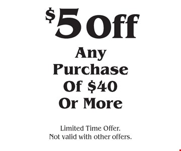 $5 Off Any Purchase Of $40 Or More. Limited Time Offer. Not valid with other offers.