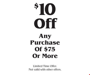 $10 Off Any Purchase Of $75 Or More. Limited Time Offer. Not valid with other offers.