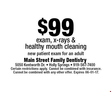 $99 exam, x-rays &healthy mouth cleaningnew patient exam for an adult. Certain restrictions apply. Cannot be combined with insurance.Cannot be combined with any other offer. Expires 06-01-17.