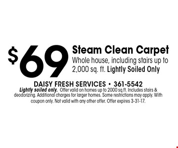 $69 Steam Clean CarpetWhole house, including stairs up to 2,000 sq. ft. Lightly Soiled Only. Daisy Fresh Services - 361-5542Lightly soiled only.Offer valid on homes up to 2000 sq.ft. Includes stairs &deodorizing. Additional charges for larger homes. Some restrictions may apply. With coupon only. Not valid with any other offer. Offer expires 3-31-17.