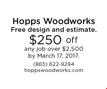 $250 offFree design and estimate. any job over $5,000 by March 17, 2017. (865) 622-9294hoppswoodworks.com.